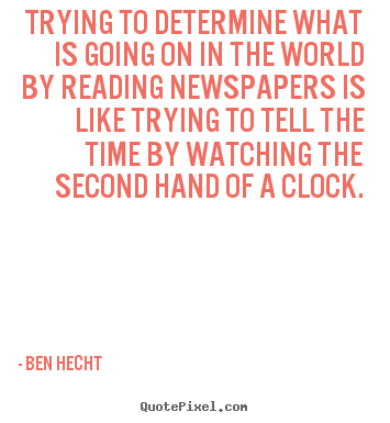 Trying to determine what is going on in the world by reading newspapers.. Ben Hecht  inspirational quotes