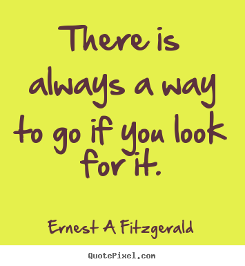 Quotes about inspirational - There is always a way to go if you look for it.