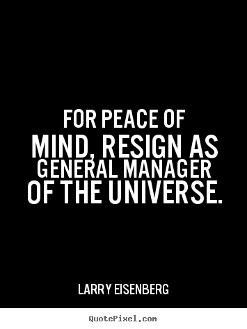 Larry Eisenberg picture quotes - For peace of mind, resign as general manager of the universe. - Inspirational quotes