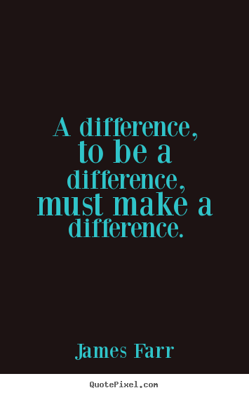 Quote about inspirational - A difference, to be a difference, must make a difference.