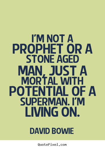 Inspirational quotes - I'm not a prophet or a stone aged man, just a mortal with potential..