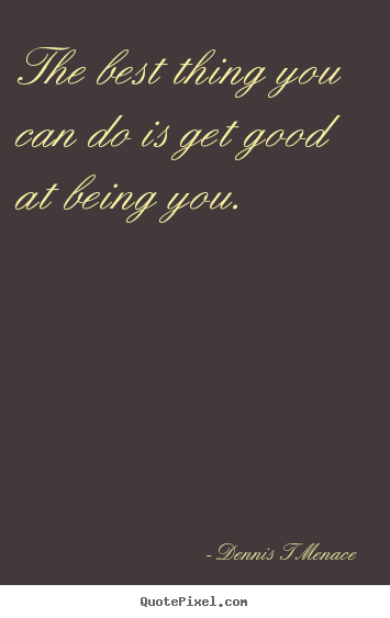 The best thing you can do is get good at being you. Dennis T Menace greatest inspirational quotes