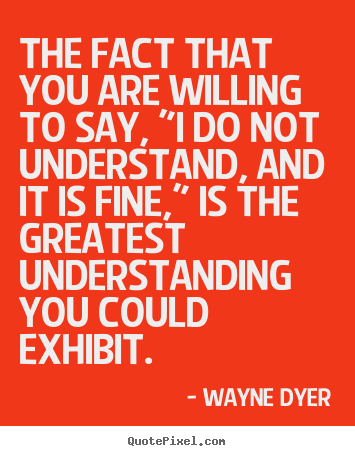 "Quotes about inspirational - The fact that you are willing to say, ""i do not understand,.."