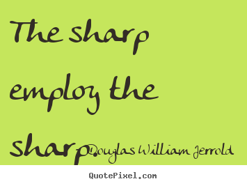 The sharp employ the sharp. Douglas William Jerrold great inspirational quotes