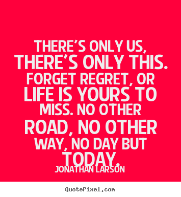 Inspirational quote - There's only us, there's only this. forget regret, or life is yours..