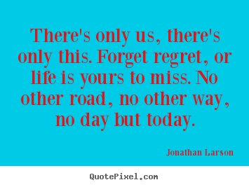 Jonathan Larson picture quote - There's only us, there's only this. forget regret,.. - Inspirational quote