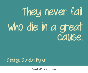 George Gordon Byron image quotes - They never fail who die in a great cause. - Inspirational quotes