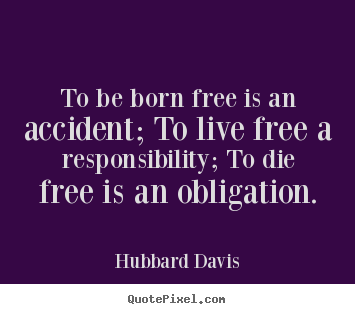 How to make picture quotes about inspirational - To be born free is an accident; to live free a responsibility;..
