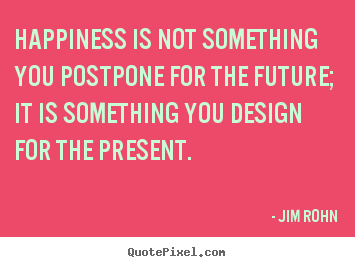 Make picture quotes about inspirational - Happiness is not something you postpone for the future; it is something..