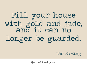 Quotes about inspirational - Fill your house with gold and jade, and it can no longer be guarded.