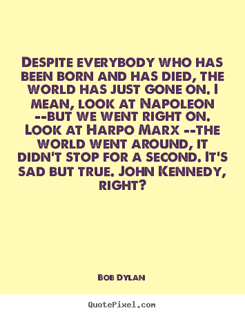 Bob Dylan image quotes - Despite everybody who has been born and has died,.. - Inspirational quotes