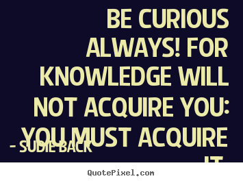 Be curious always! for knowledge will not acquire.. Sudie Back popular inspirational quote