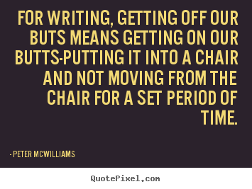 Peter Mcwilliams picture quotes - For writing, getting off our buts means getting on our butts-putting.. - Inspirational sayings