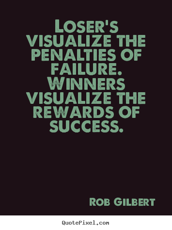Rob Gilbert photo sayings - Loser's visualize the penalties of failure. winners visualize.. - Inspirational quote