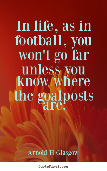Quote about inspirational - In life, as in football, you won't go far unless you know where..