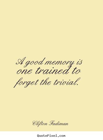 Clifton Fadiman image quotes - A good memory is one trained to forget the trivial. - Inspirational quote