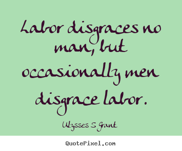 Quote about inspirational - Labor disgraces no man, but occasionally men disgrace..