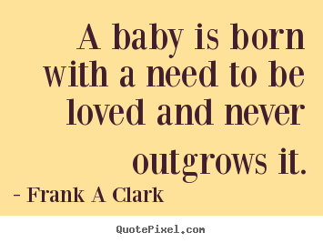 Frank A Clark image quotes - A baby is born with a need to be loved and never outgrows it. - Inspirational quotes