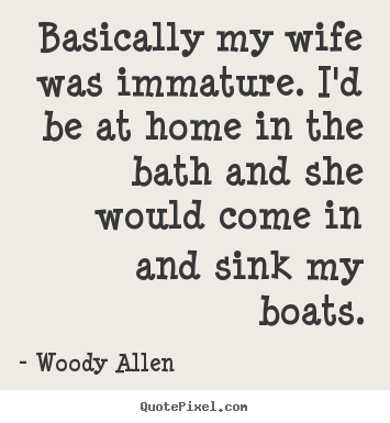 Basically my wife was immature. i'd be at home.. Woody Allen best inspirational quotes