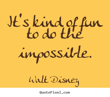 Inspirational quote - It's kind of fun to do the impossible.