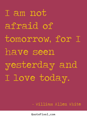 Quotes about inspirational - I am not afraid of tomorrow, for i have seen yesterday and i love..
