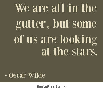 Inspirational quotes - We are all in the gutter, but some of us..