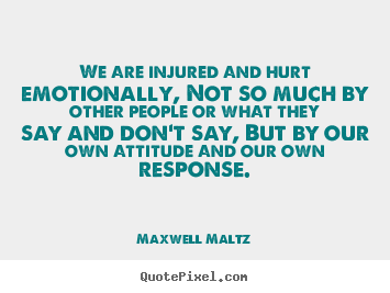 We are injured and hurt emotionally, not so much by other people or.. Maxwell Maltz greatest inspirational sayings