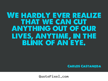 We hardly ever realize that we can cut anything out of our lives, anytime,.. Carlos Castaneda  inspirational quote