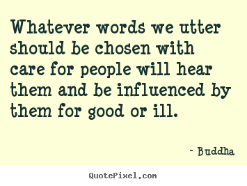 Whatever words we utter should be chosen with care for people.. Buddha great inspirational quote