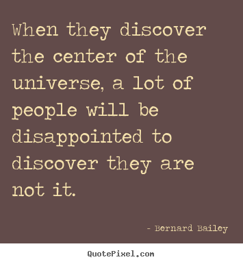 Bernard Bailey picture sayings - When they discover the center of the universe, a lot of people will.. - Inspirational quote