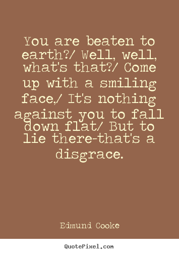 Inspirational quote - You are beaten to earth?/ well, well, what's that?/ come up..