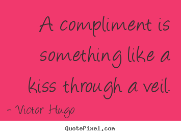 Inspirational quotes - A compliment is something like a kiss through a veil.