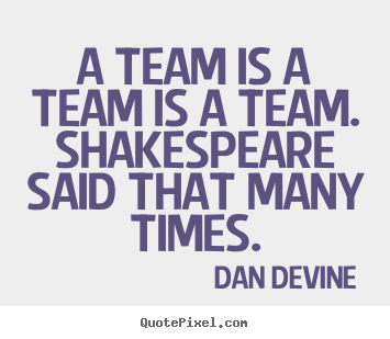 Dan Devine photo quote - A team is a team is a team. shakespeare said that many times. - Inspirational quotes