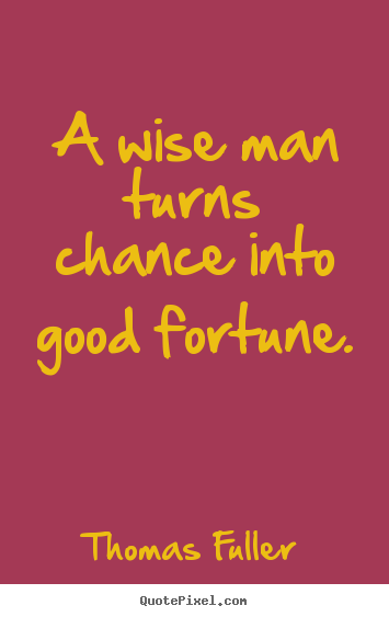 Inspirational quotes - A wise man turns chance into good fortune.