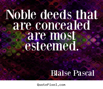 Noble deeds that are concealed are most esteemed. Blaise Pascal top inspirational quotes
