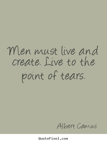 Inspirational quote - Men must live and create. live to the point of tears.