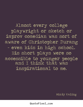 Almost every college playwright or sketch or improv comedian was sort.. Mindy Kaling good inspirational quote