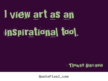 Thomas Kincade poster sayings - I view art as an inspirational tool. - Inspirational quote