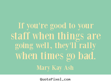 Mary Kay Ash picture quotes - If you're good to your staff when things are going.. - Inspirational quotes