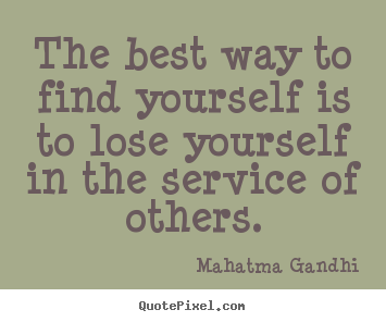 Inspirational sayings - The best way to find yourself is to lose yourself..