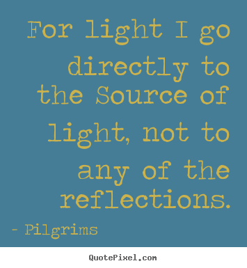 Inspirational quote - For light i go directly to the source of..