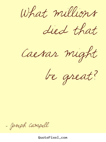 Joseph Campell picture quotes - What millions died that caesar might be great? - Inspirational quotes