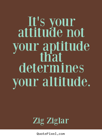 Inspirational quote - It's your attitude not your aptitude that determines your altitude.