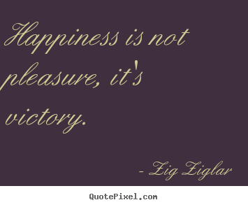 Happiness is not pleasure, it's victory. Zig Ziglar top inspirational quotes