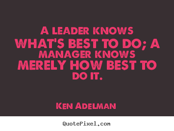 A leader knows what's best to do; a manager knows merely.. Ken Adelman famous inspirational quotes