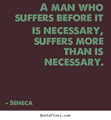 Create graphic picture quotes about inspirational - A man who suffers before it is necessary, suffers..