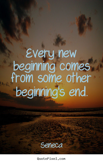 Seneca picture sayings - Every new beginning comes from some other beginning's.. - Inspirational quotes