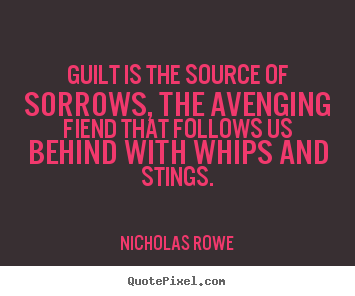 Quotes about inspirational - Guilt is the source of sorrows, the avenging fiend that follows us behind..