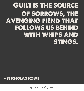 Quotes about inspirational - Guilt is the source of sorrows, the avenging fiend that..
