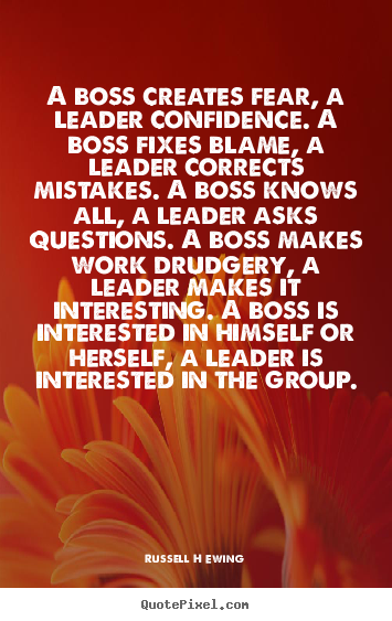 A boss creates fear, a leader confidence. a boss fixes.. Russell H Ewing good inspirational quotes